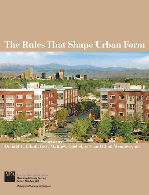 The Rules That Shape Urban Form By Elliott, Donald L./ Goebel, Matthew/ Meadows, Chad B.